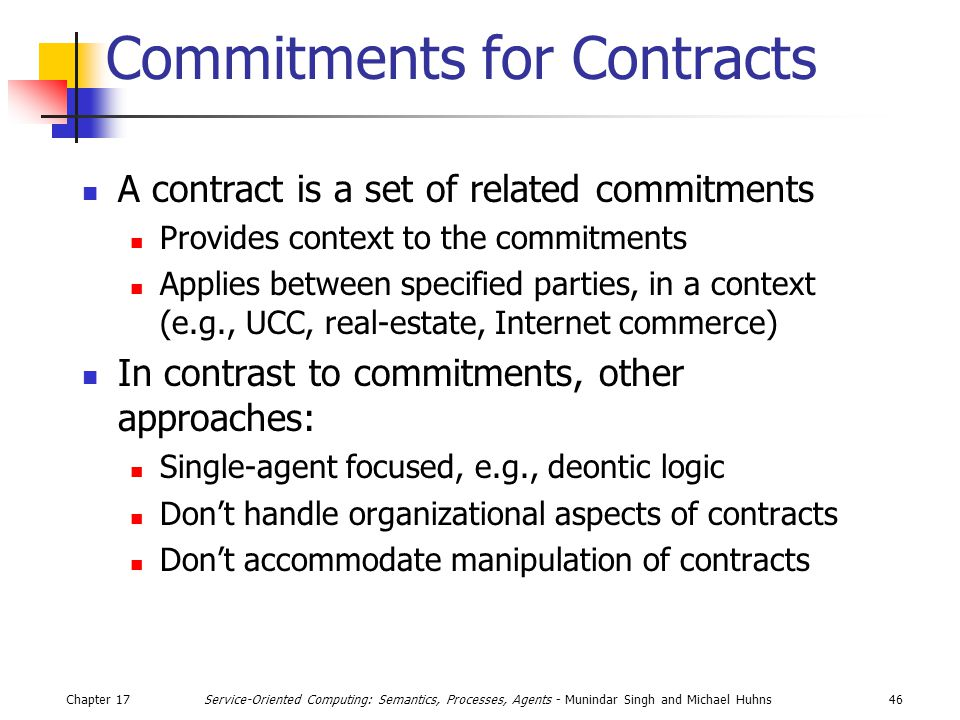 Chapter 1746Service-Oriented Computing: Semantics, Processes, Agents - Munindar Singh and Michael Huhns Commitments for Contracts A contract is a set of related commitments Provides context to the commitments Applies between specified parties, in a context (e.g., UCC, real-estate, Internet commerce) In contrast to commitments, other approaches: Single-agent focused, e.g., deontic logic Don't handle organizational aspects of contracts Don't accommodate manipulation of contracts
