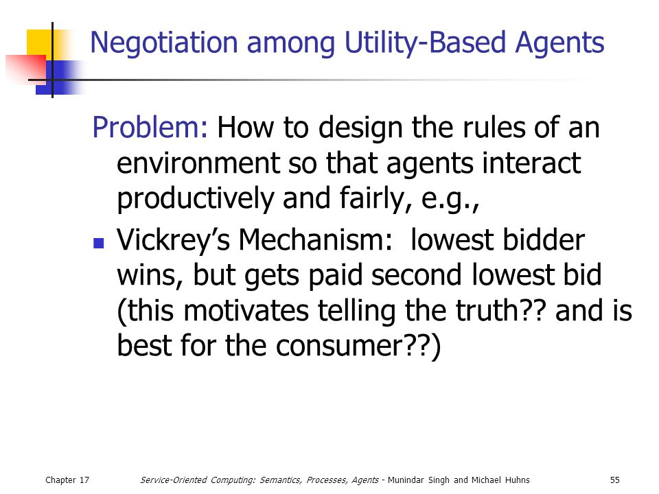 Chapter 1755Service-Oriented Computing: Semantics, Processes, Agents - Munindar Singh and Michael Huhns Negotiation among Utility-Based Agents Problem: How to design the rules of an environment so that agents interact productively and fairly, e.g., Vickrey's Mechanism: lowest bidder wins, but gets paid second lowest bid (this motivates telling the truth .