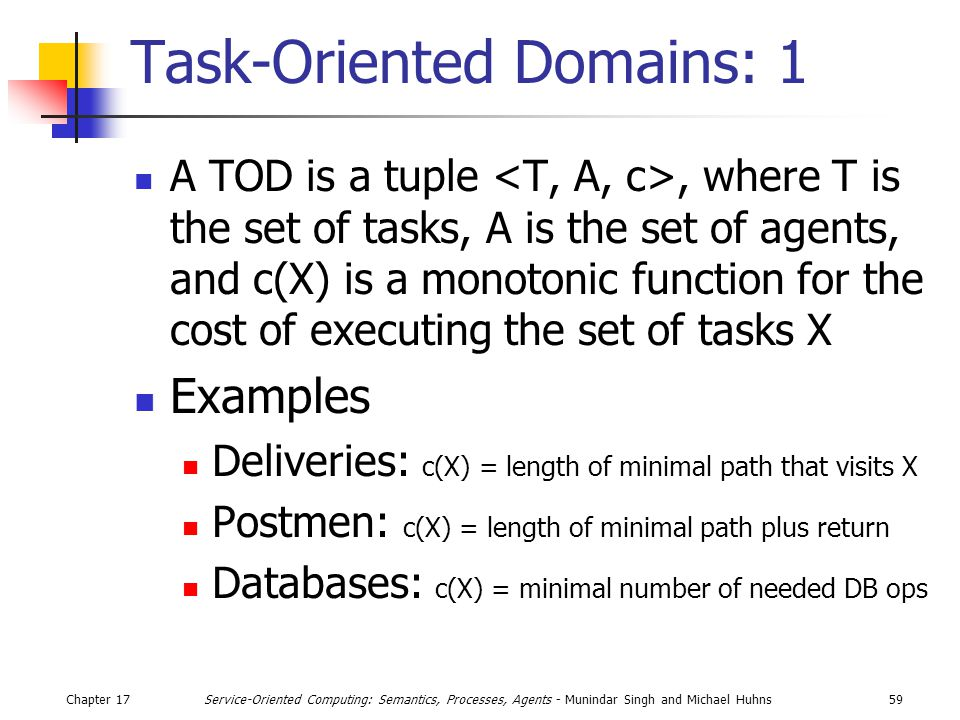 Chapter 1759Service-Oriented Computing: Semantics, Processes, Agents - Munindar Singh and Michael Huhns Task-Oriented Domains: 1 A TOD is a tuple, where T is the set of tasks, A is the set of agents, and c(X) is a monotonic function for the cost of executing the set of tasks X Examples Deliveries: c(X) = length of minimal path that visits X Postmen: c(X) = length of minimal path plus return Databases: c(X) = minimal number of needed DB ops