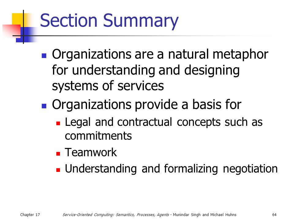 Chapter 1764Service-Oriented Computing: Semantics, Processes, Agents - Munindar Singh and Michael Huhns Section Summary Organizations are a natural metaphor for understanding and designing systems of services Organizations provide a basis for Legal and contractual concepts such as commitments Teamwork Understanding and formalizing negotiation