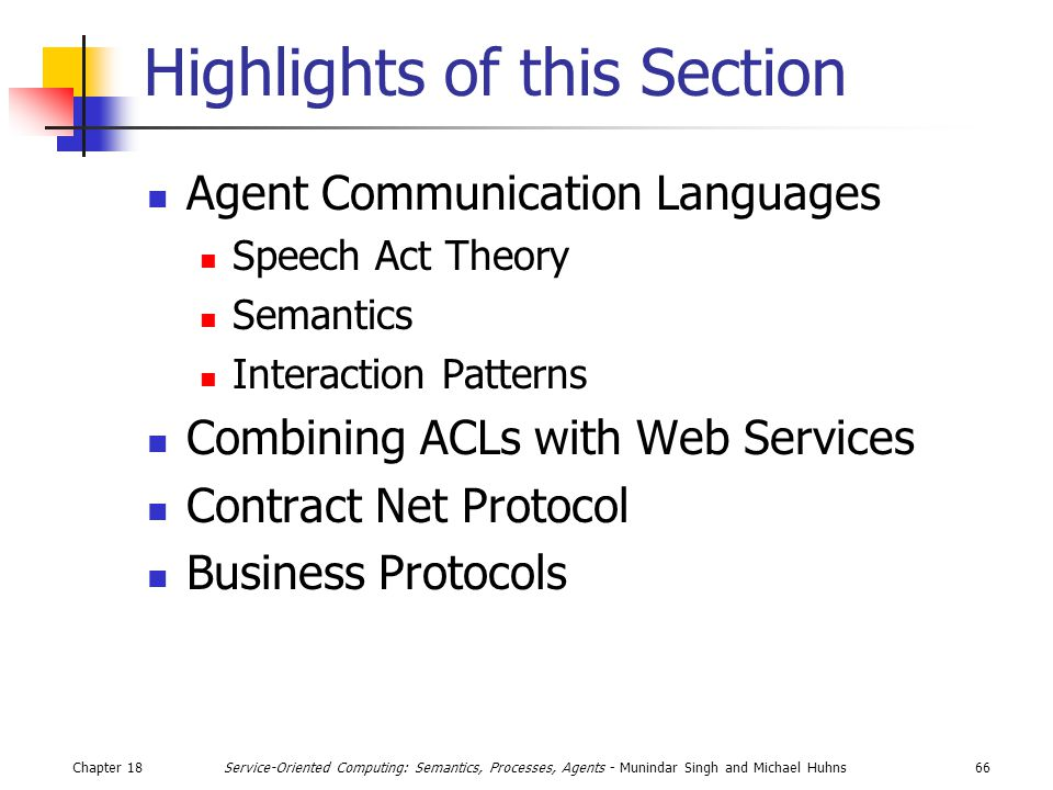 Chapter 1866Service-Oriented Computing: Semantics, Processes, Agents - Munindar Singh and Michael Huhns Highlights of this Section Agent Communication Languages Speech Act Theory Semantics Interaction Patterns Combining ACLs with Web Services Contract Net Protocol Business Protocols