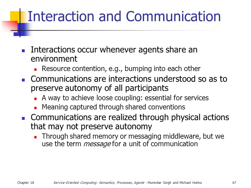 Chapter 1867Service-Oriented Computing: Semantics, Processes, Agents - Munindar Singh and Michael Huhns Interaction and Communication Interactions occur whenever agents share an environment Resource contention, e.g., bumping into each other Communications are interactions understood so as to preserve autonomy of all participants A way to achieve loose coupling: essential for services Meaning captured through shared conventions Communications are realized through physical actions that may not preserve autonomy Through shared memory or messaging middleware, but we use the term message for a unit of communication
