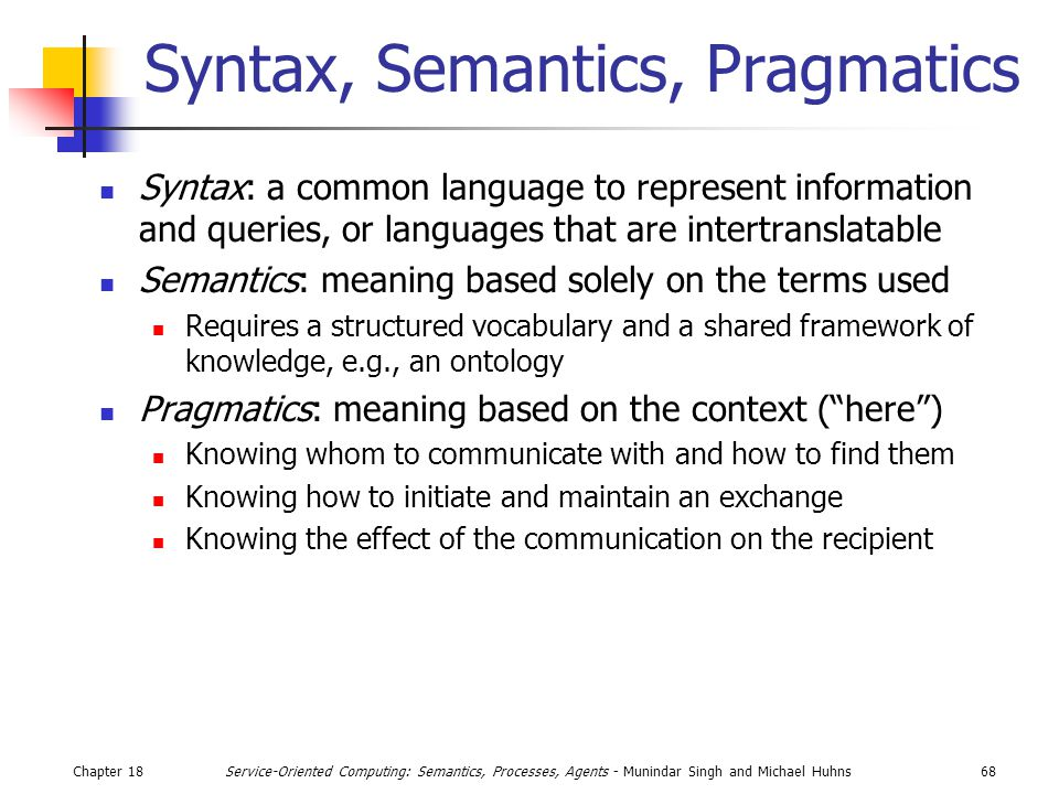 Chapter 1868Service-Oriented Computing: Semantics, Processes, Agents - Munindar Singh and Michael Huhns Syntax, Semantics, Pragmatics Syntax: a common language to represent information and queries, or languages that are intertranslatable Semantics: meaning based solely on the terms used Requires a structured vocabulary and a shared framework of knowledge, e.g., an ontology Pragmatics: meaning based on the context ( here ) Knowing whom to communicate with and how to find them Knowing how to initiate and maintain an exchange Knowing the effect of the communication on the recipient