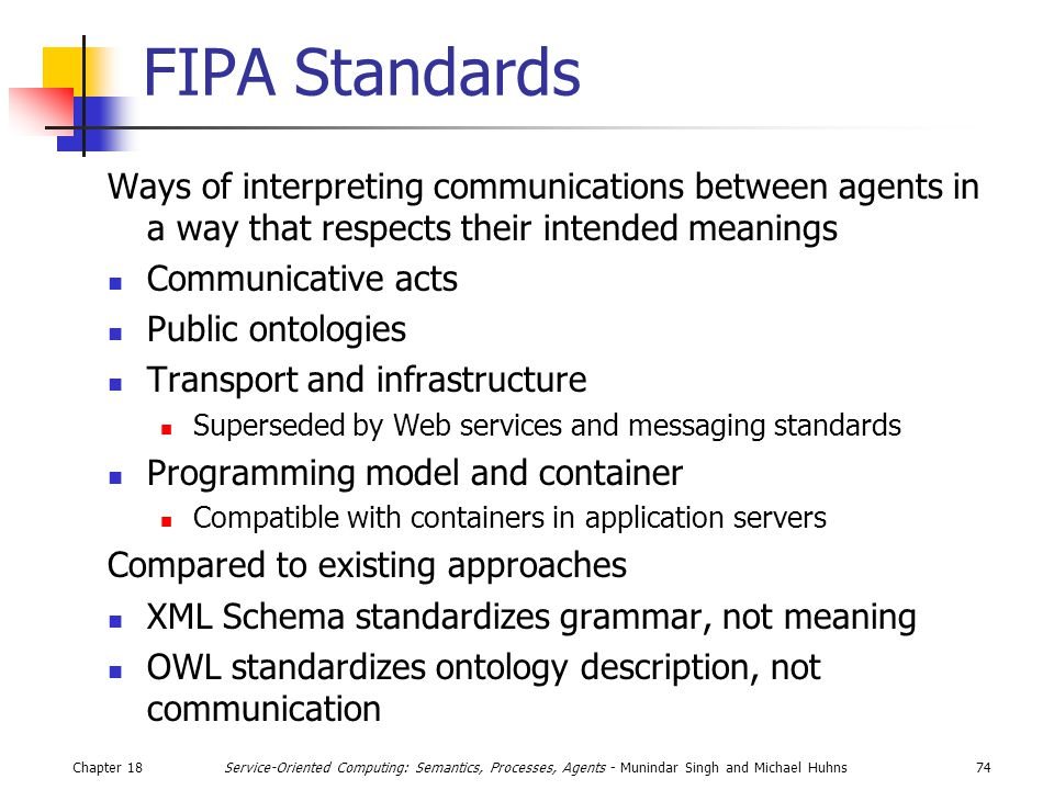 Chapter 1874Service-Oriented Computing: Semantics, Processes, Agents - Munindar Singh and Michael Huhns FIPA Standards Ways of interpreting communications between agents in a way that respects their intended meanings Communicative acts Public ontologies Transport and infrastructure Superseded by Web services and messaging standards Programming model and container Compatible with containers in application servers Compared to existing approaches XML Schema standardizes grammar, not meaning OWL standardizes ontology description, not communication
