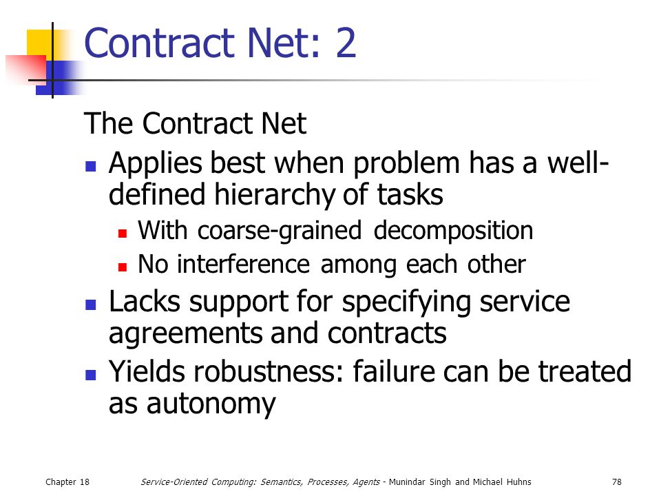 Chapter 1878Service-Oriented Computing: Semantics, Processes, Agents - Munindar Singh and Michael Huhns Contract Net: 2 The Contract Net Applies best when problem has a well- defined hierarchy of tasks With coarse-grained decomposition No interference among each other Lacks support for specifying service agreements and contracts Yields robustness: failure can be treated as autonomy