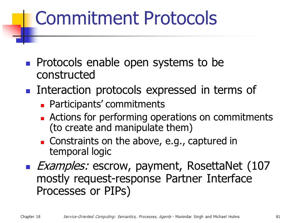 Chapter 1881Service-Oriented Computing: Semantics, Processes, Agents - Munindar Singh and Michael Huhns Commitment Protocols Protocols enable open systems to be constructed Interaction protocols expressed in terms of Participants' commitments Actions for performing operations on commitments (to create and manipulate them) Constraints on the above, e.g., captured in temporal logic Examples: escrow, payment, RosettaNet (107 mostly request-response Partner Interface Processes or PIPs)