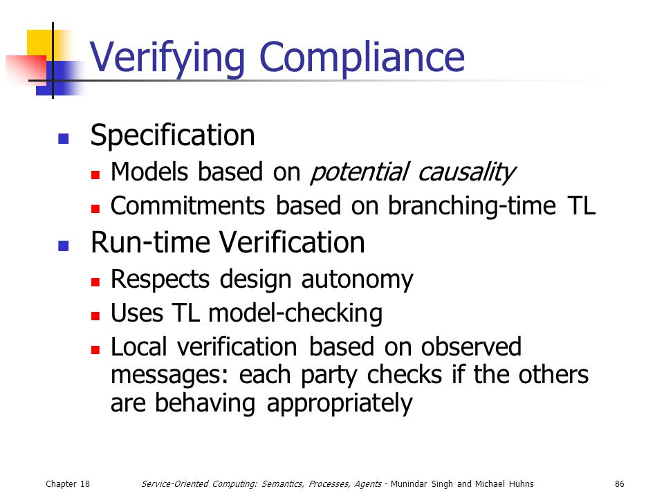 Chapter 1886Service-Oriented Computing: Semantics, Processes, Agents - Munindar Singh and Michael Huhns Verifying Compliance Specification Models based on potential causality Commitments based on branching-time TL Run-time Verification Respects design autonomy Uses TL model-checking Local verification based on observed messages: each party checks if the others are behaving appropriately