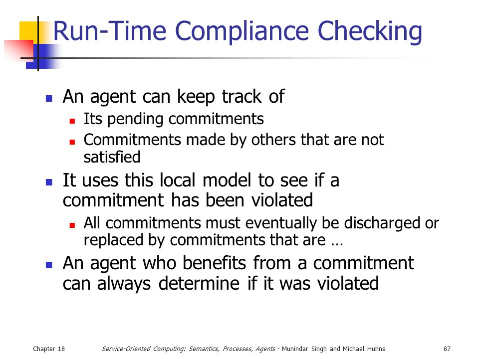 Chapter 1887Service-Oriented Computing: Semantics, Processes, Agents - Munindar Singh and Michael Huhns Run-Time Compliance Checking An agent can keep track of Its pending commitments Commitments made by others that are not satisfied It uses this local model to see if a commitment has been violated All commitments must eventually be discharged or replaced by commitments that are … An agent who benefits from a commitment can always determine if it was violated