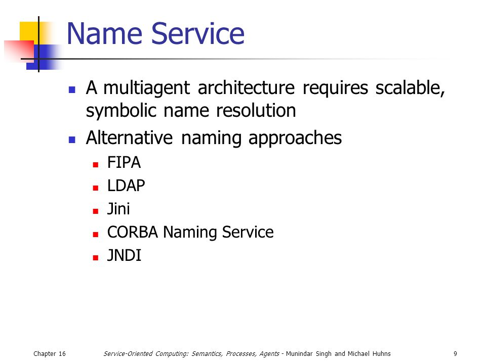 Chapter 169Service-Oriented Computing: Semantics, Processes, Agents - Munindar Singh and Michael Huhns Name Service A multiagent architecture requires