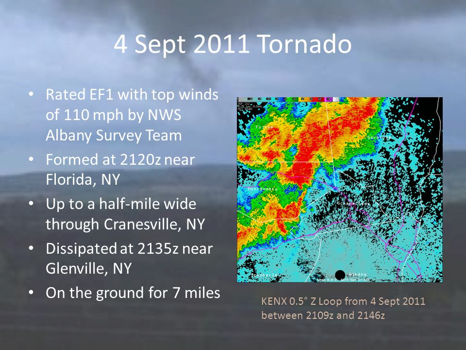4 Sept 2011 Tornado Rated EF1 with top winds of 110 mph by NWS Albany Survey Team Formed at 2120z near Florida, NY Up to a half-mile wide through Cranesville, NY Dissipated at 2135z near Glenville, NY On the ground for 7 miles KENX 0.5° Z Loop from 4 Sept 2011 between 2109z and 2146z