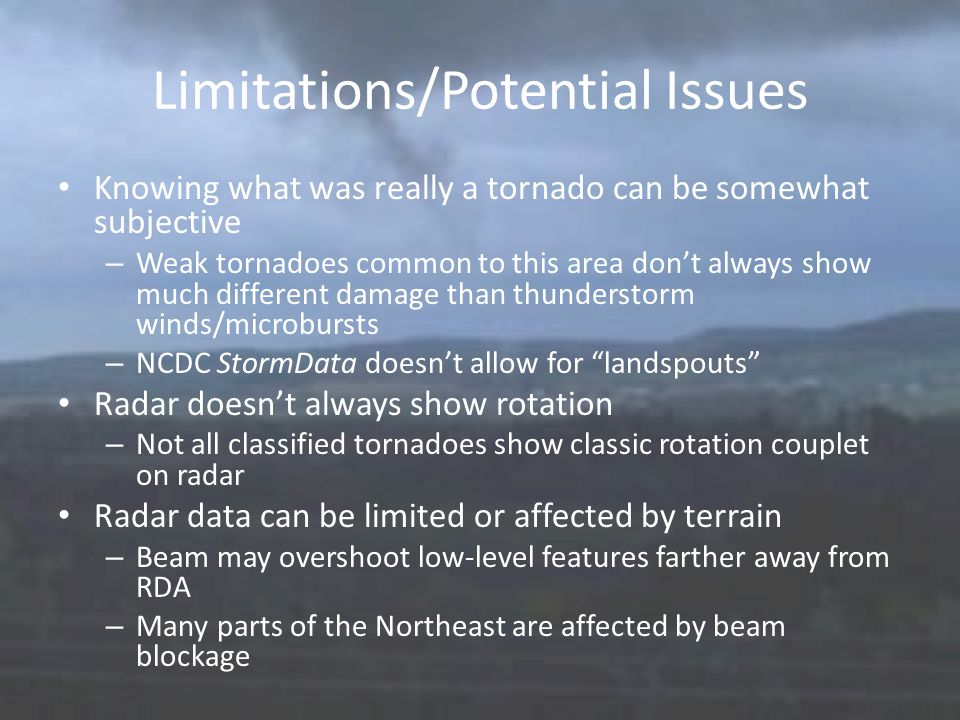 Limitations/Potential Issues Knowing what was really a tornado can be somewhat subjective – Weak tornadoes common to this area don't always show much different damage than thunderstorm winds/microbursts – NCDC StormData doesn't allow for landspouts Radar doesn't always show rotation – Not all classified tornadoes show classic rotation couplet on radar Radar data can be limited or affected by terrain – Beam may overshoot low-level features farther away from RDA – Many parts of the Northeast are affected by beam blockage
