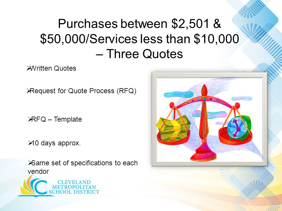 Purchases between $2,501 & $50,000/Services less than $10,000 – Three Quotes  Written Quotes  Same set of specifications to each vendor  10 days approx.