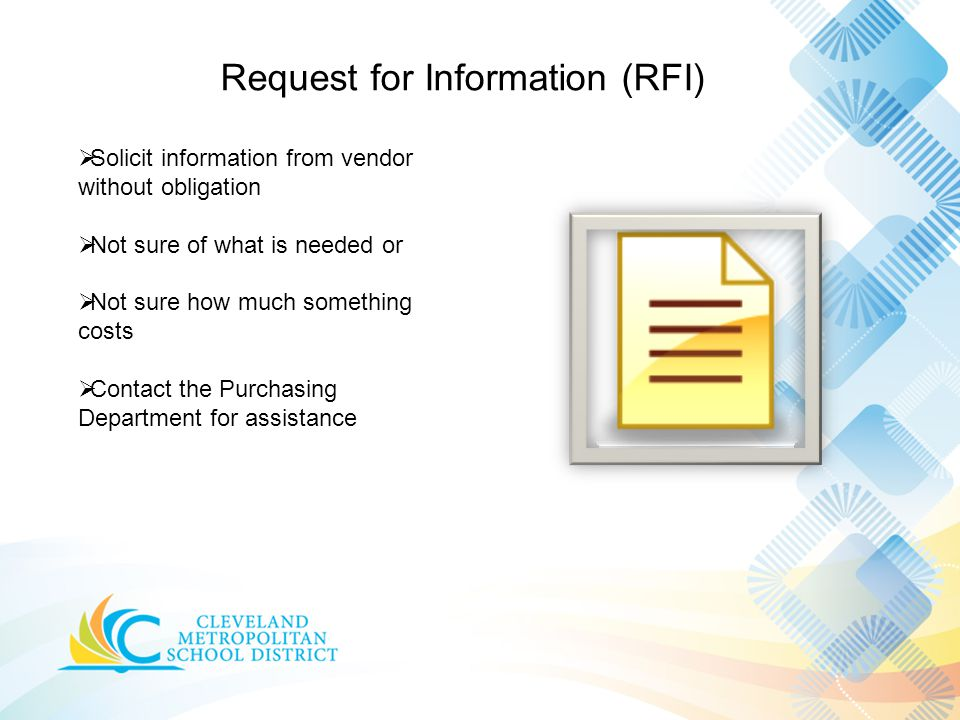 Request for Information (RFI)  Solicit information from vendor without obligation  Not sure of what is needed or  Not sure how much something costs  Contact the Purchasing Department for assistance