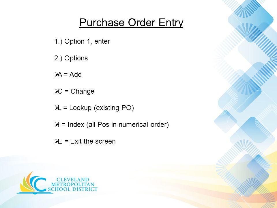 Purchase Order Entry 1.) Option 1, enter 2.) Options  A = Add  C = Change  L = Lookup (existing PO)  I = Index (all Pos in numerical order)  E = Exit the screen