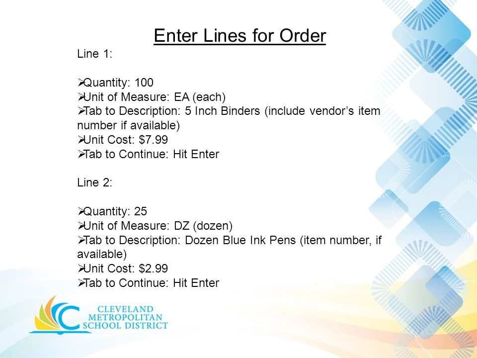 Enter Lines for Order Line 1:  Quantity: 100  Unit of Measure: EA (each)  Tab to Description: 5 Inch Binders (include vendor's item number if available)  Unit Cost: $7.99  Tab to Continue: Hit Enter Line 2:  Quantity: 25  Unit of Measure: DZ (dozen)  Tab to Description: Dozen Blue Ink Pens (item number, if available)  Unit Cost: $2.99  Tab to Continue: Hit Enter