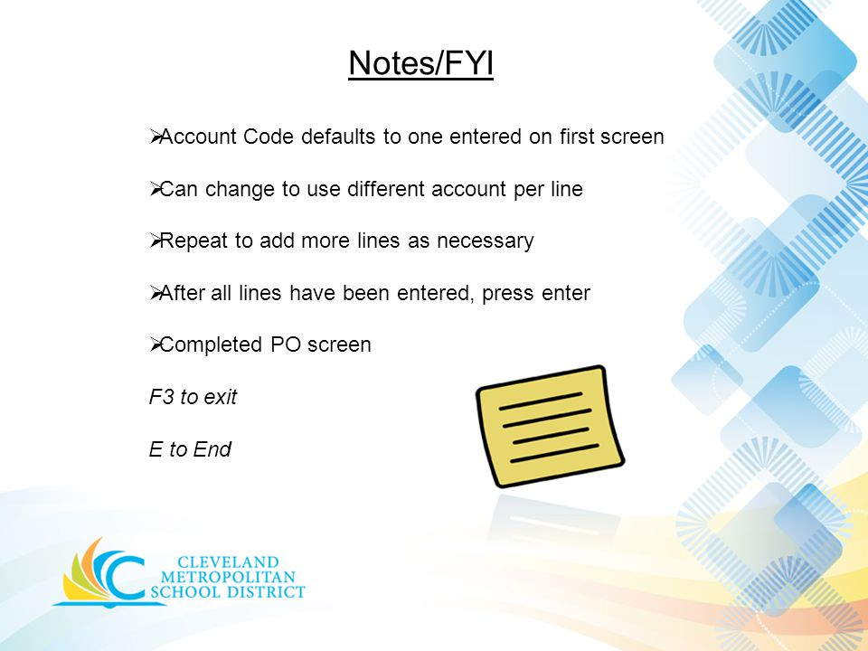 Notes/FYI  Account Code defaults to one entered on first screen  Can change to use different account per line  Repeat to add more lines as necessary  After all lines have been entered, press enter  Completed PO screen F3 to exit E to End