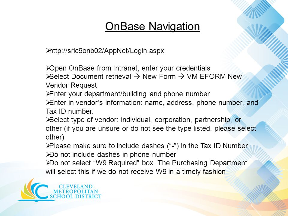OnBase Navigation  http://srlc9onb02/AppNet/Login.aspx  Open OnBase from Intranet, enter your credentials  Select Document retrieval  New Form  VM EFORM New Vendor Request  Enter your department/building and phone number  Enter in vendor's information: name, address, phone number, and Tax ID number.