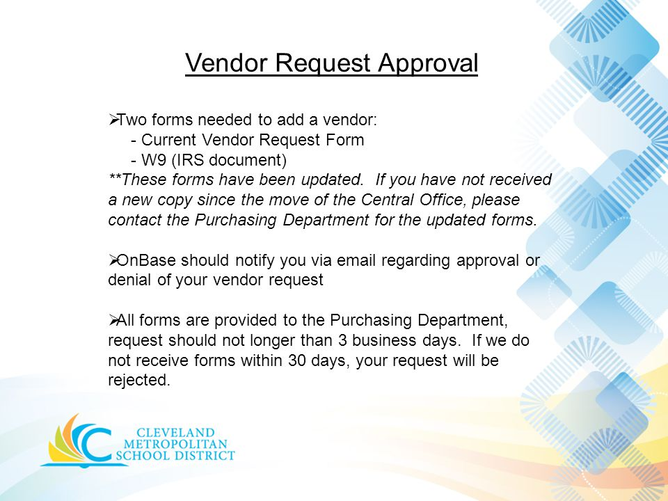 Vendor Request Approval  Two forms needed to add a vendor: - Current Vendor Request Form - W9 (IRS document) **These forms have been updated.