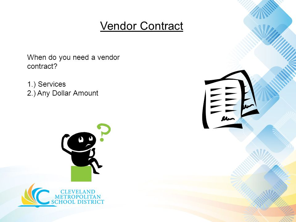 Vendor Contract When do you need a vendor contract 1.) Services 2.) Any Dollar Amount