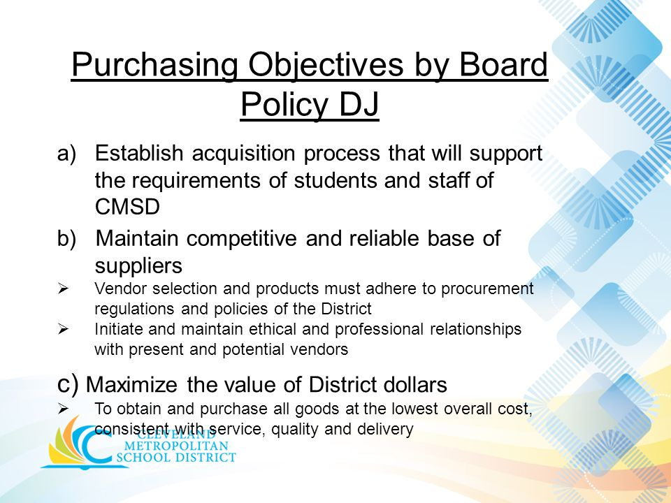 Purchasing Objectives by Board Policy DJ a)Establish acquisition process that will support the requirements of students and staff of CMSD b) Maintain competitive and reliable base of suppliers  Vendor selection and products must adhere to procurement regulations and policies of the District  Initiate and maintain ethical and professional relationships with present and potential vendors c) Maximize the value of District dollars  To obtain and purchase all goods at the lowest overall cost, consistent with service, quality and delivery