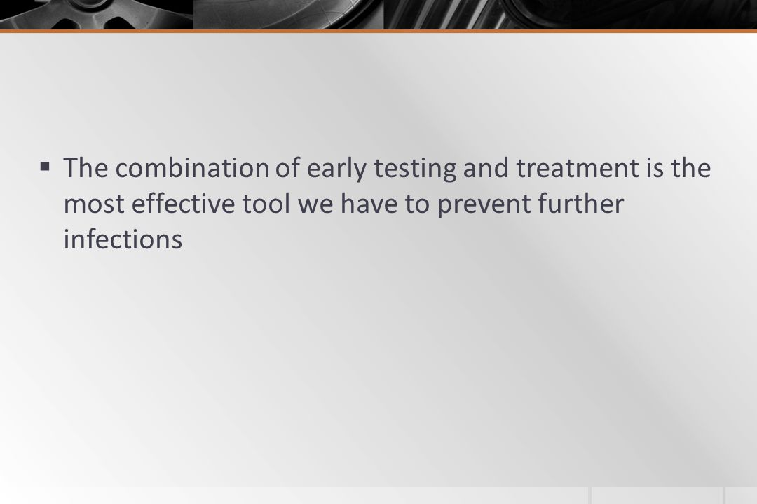  The combination of early testing and treatment is the most effective tool we have to prevent further infections