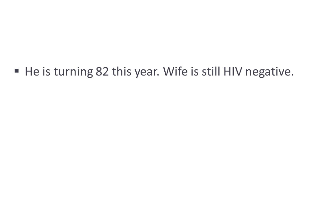  He is turning 82 this year. Wife is still HIV negative.