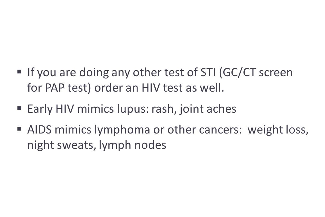 If you are doing any other test of STI (GC/CT screen for PAP test) order an HIV test as well.