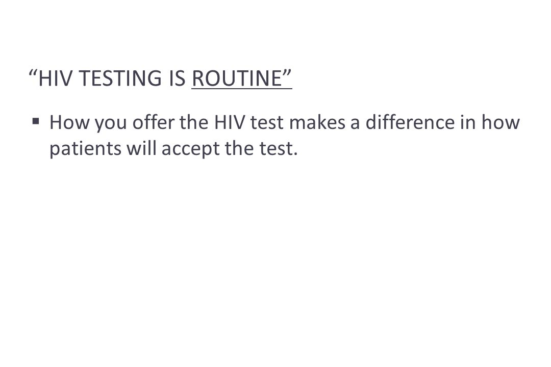 HIV TESTING IS ROUTINE  How you offer the HIV test makes a difference in how patients will accept the test.