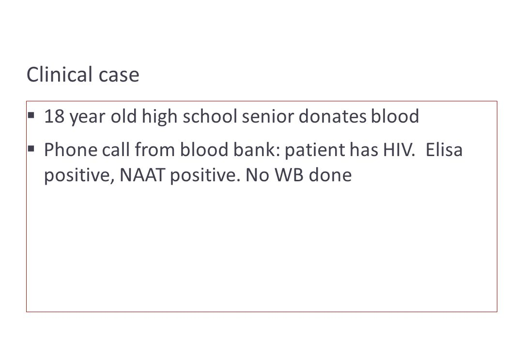 Clinical case  18 year old high school senior donates blood  Phone call from blood bank: patient has HIV.