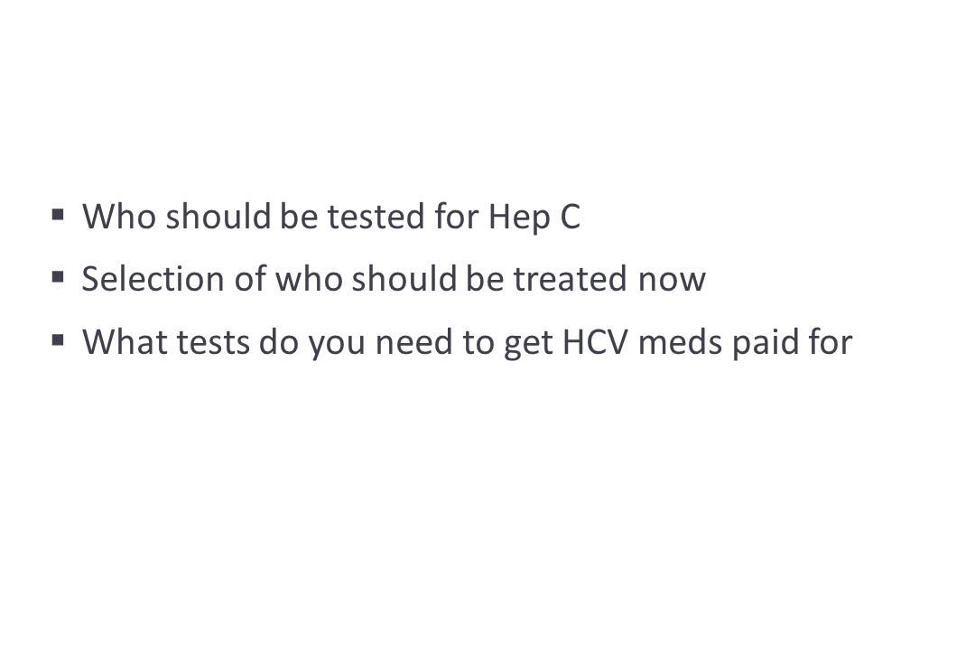  Who should be tested for Hep C  Selection of who should be treated now  What tests do you need to get HCV meds paid for