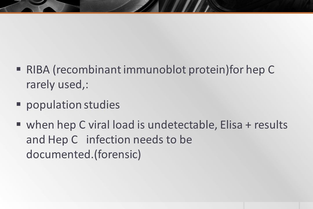  RIBA (recombinant immunoblot protein)for hep C rarely used,:  population studies  when hep C viral load is undetectable, Elisa + results and Hep C infection needs to be documented.(forensic)