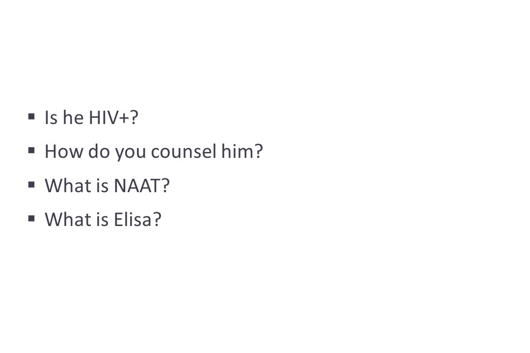  Is he HIV+  How do you counsel him  What is NAAT  What is Elisa