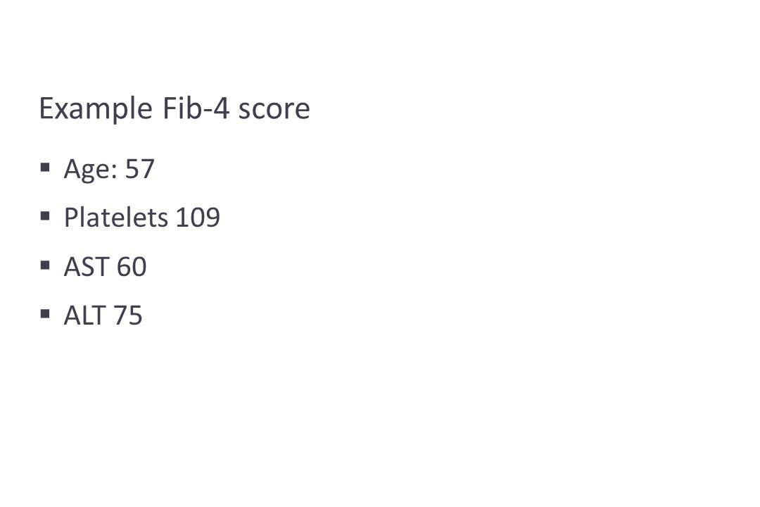 Example Fib-4 score  Age: 57  Platelets 109  AST 60  ALT 75