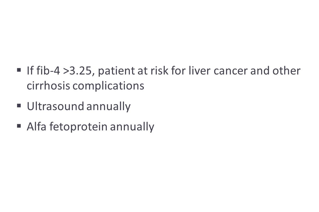  If fib-4 >3.25, patient at risk for liver cancer and other cirrhosis complications  Ultrasound annually  Alfa fetoprotein annually