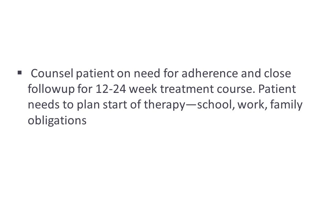  Counsel patient on need for adherence and close followup for 12-24 week treatment course.