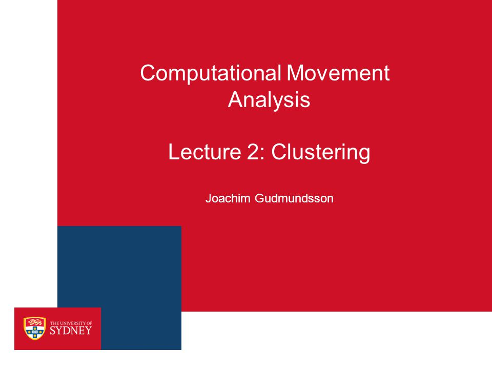 Computational Movement Analysis Lecture 2: Clustering Joachim Gudmundsson