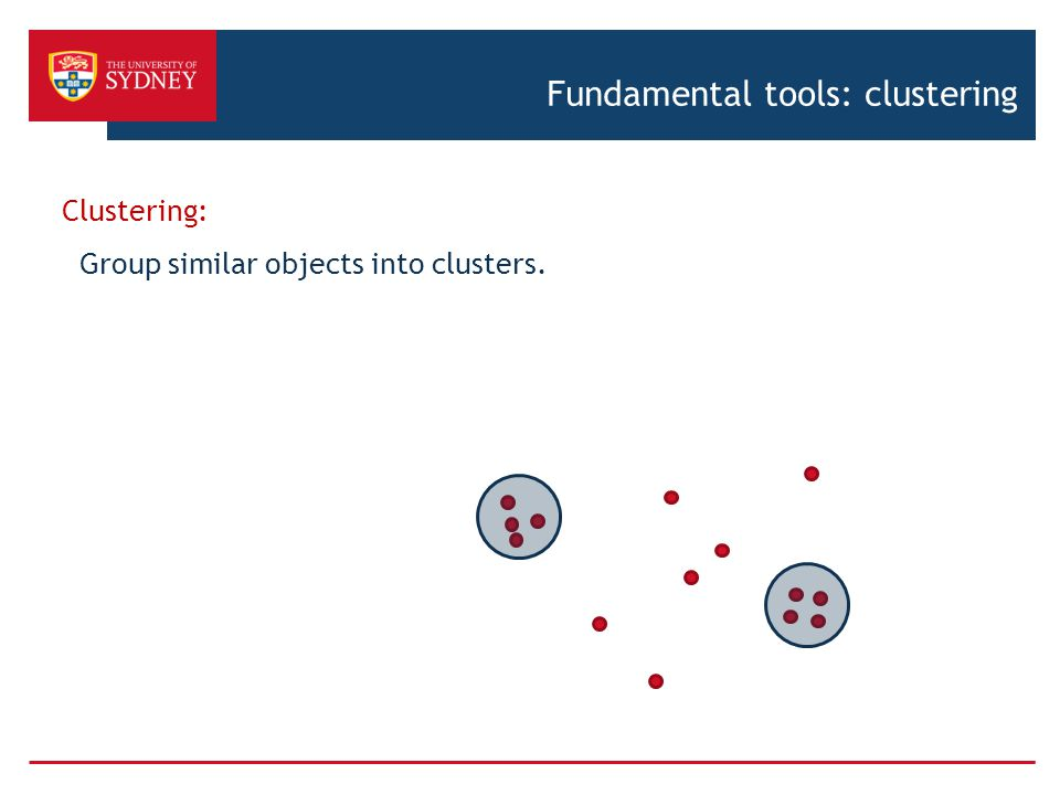 Fundamental tools: clustering Clustering: Group similar objects into clusters.