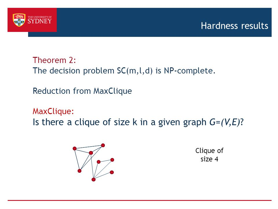 Hardness results Theorem 2: The decision problem SC(m,l,d) is NP-complete. Reduction from MaxClique MaxClique: Is there a clique of size k in a given