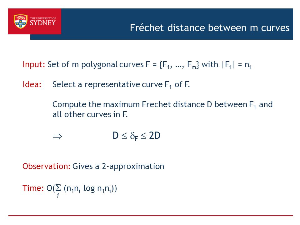 Fréchet distance between m curves Input: Set of m polygonal curves F = {F 1, …, F m } with |F i | = n i Idea: Select a representative curve F 1 of F.