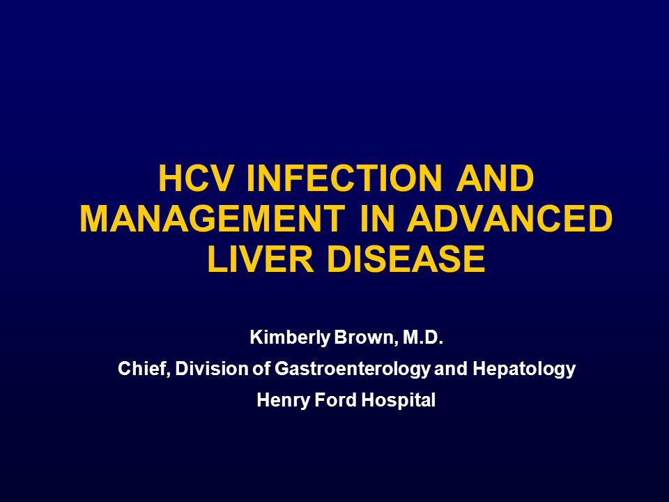 HCV INFECTION AND MANAGEMENT IN ADVANCED LIVER DISEASE Kimberly Brown, M.D.