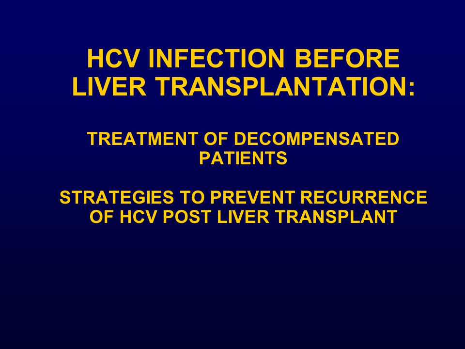 HCV INFECTION BEFORE LIVER TRANSPLANTATION: TREATMENT OF DECOMPENSATED PATIENTS STRATEGIES TO PREVENT RECURRENCE OF HCV POST LIVER TRANSPLANT