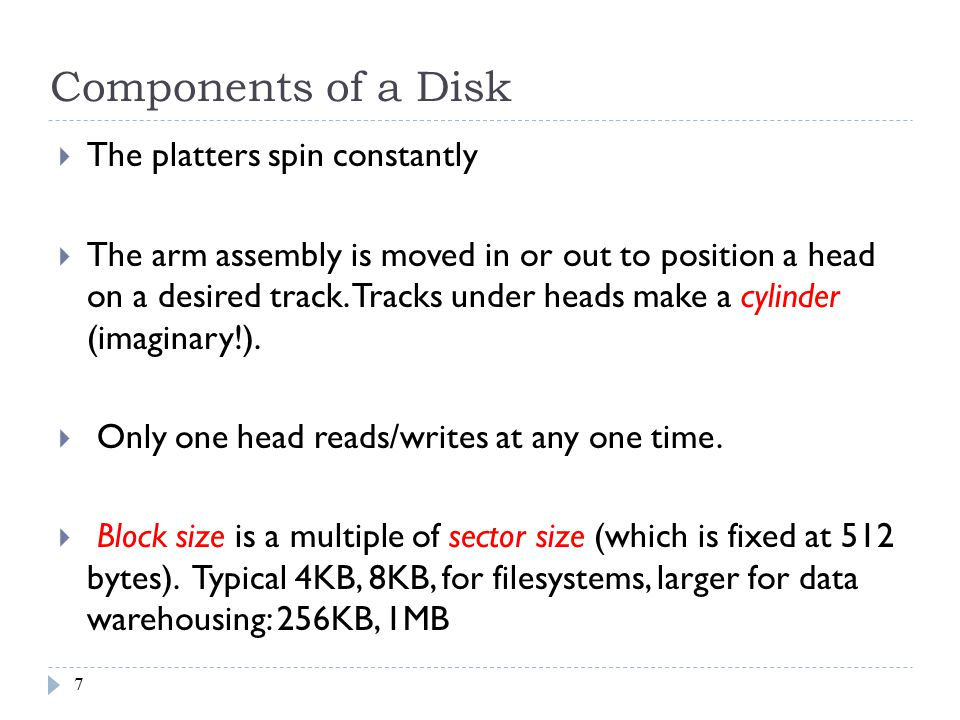 Accessing a Disk Block  Time to access (read/write) a disk block:  seek time ( moving arms to position disk head on track )  rotational delay ( waiting for block to rotate under head )  transfer time ( actually moving data to/from disk surface )  Seek time and rotational delay dominate.