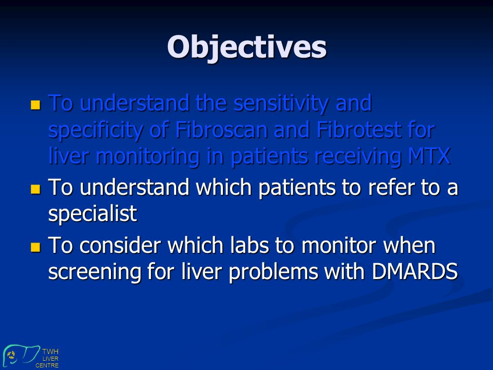 TWH LIVER CENTRE Objectives To understand the sensitivity and specificity of Fibroscan and Fibrotest for liver monitoring in patients receiving MTX To understand the sensitivity and specificity of Fibroscan and Fibrotest for liver monitoring in patients receiving MTX To understand which patients to refer to a specialist To understand which patients to refer to a specialist To consider which labs to monitor when screening for liver problems with DMARDS To consider which labs to monitor when screening for liver problems with DMARDS