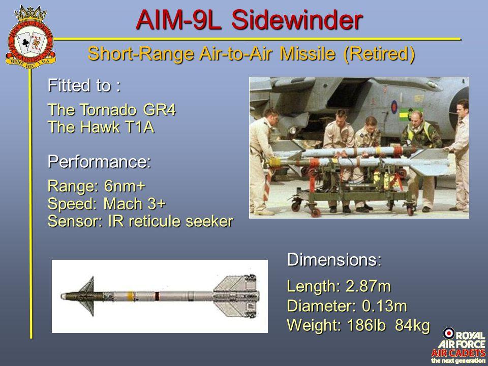 AIM-9L Sidewinder Fitted to : The Tornado GR4 The Hawk T1A Performance: Range: 6nm+ Speed: Mach 3+ Sensor: IR reticule seeker Dimensions: Length: 2.87