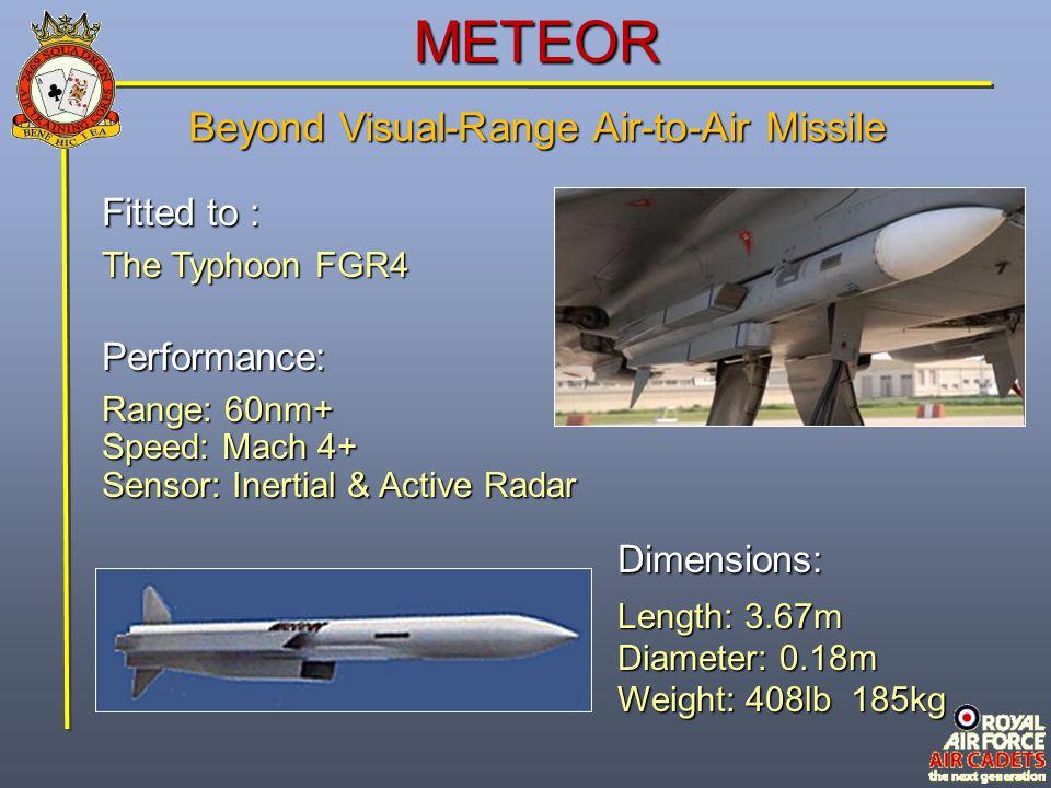 METEOR Fitted to : The Typhoon FGR4 Performance: Range: 60nm+ Speed: Mach 4+ Sensor: Inertial & Active Radar Dimensions: Length: 3.67m Diameter: 0.18m