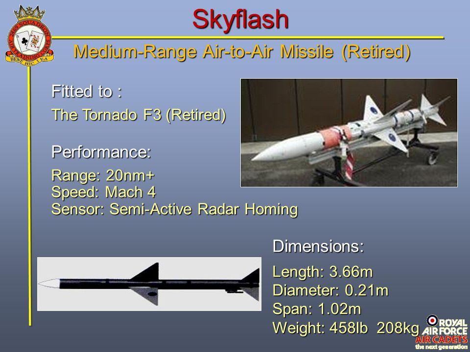 Skyflash Fitted to : The Tornado F3 (Retired) Performance: Range: 20nm+ Speed: Mach 4 Sensor: Semi-Active Radar Homing Dimensions: Length: 3.66m Diame