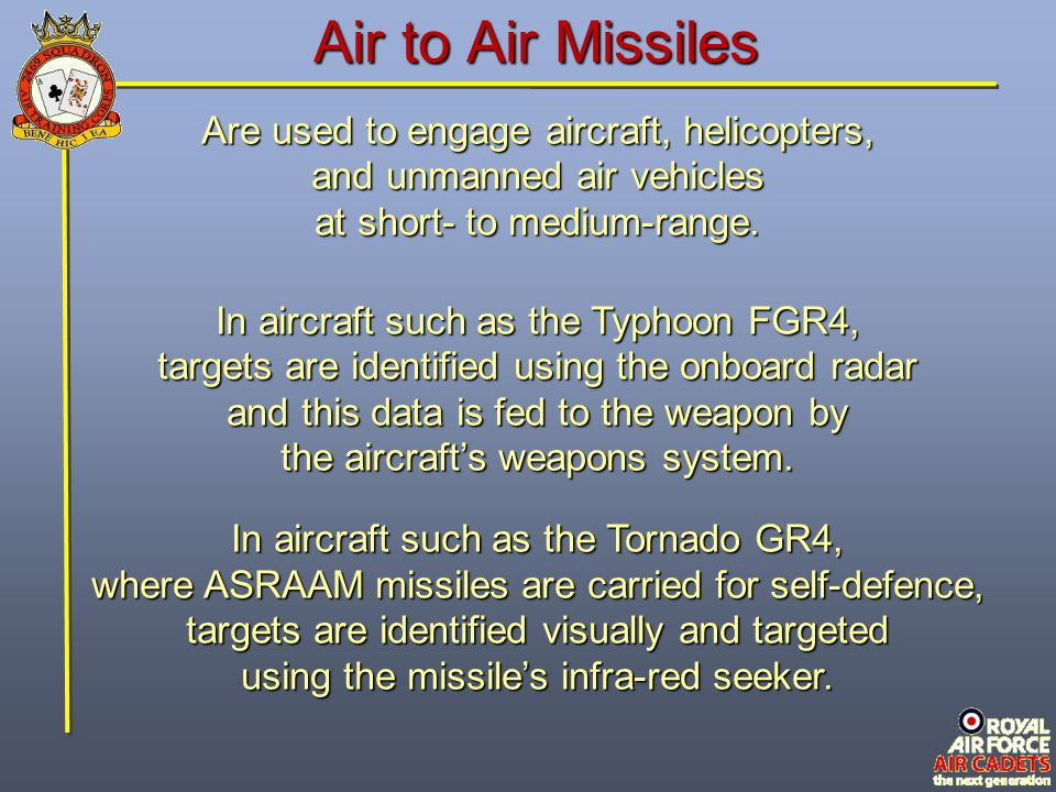Air to Air Missiles Are used to engage aircraft, helicopters, and unmanned air vehicles at short- to medium-range. In aircraft such as the Typhoon FGR
