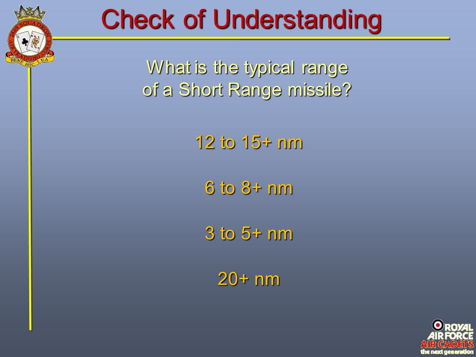 Check of Understanding What is the typical range of a Short Range missile? 12 to 15+ nm 6 to 8+ nm 3 to 5+ nm 20+ nm