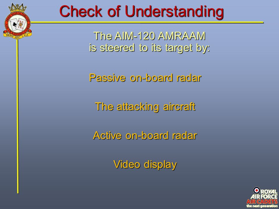 Check of Understanding The AIM-120 AMRAAM is steered to its target by: The attacking aircraft Video display Passive on-board radar Active on-board rad