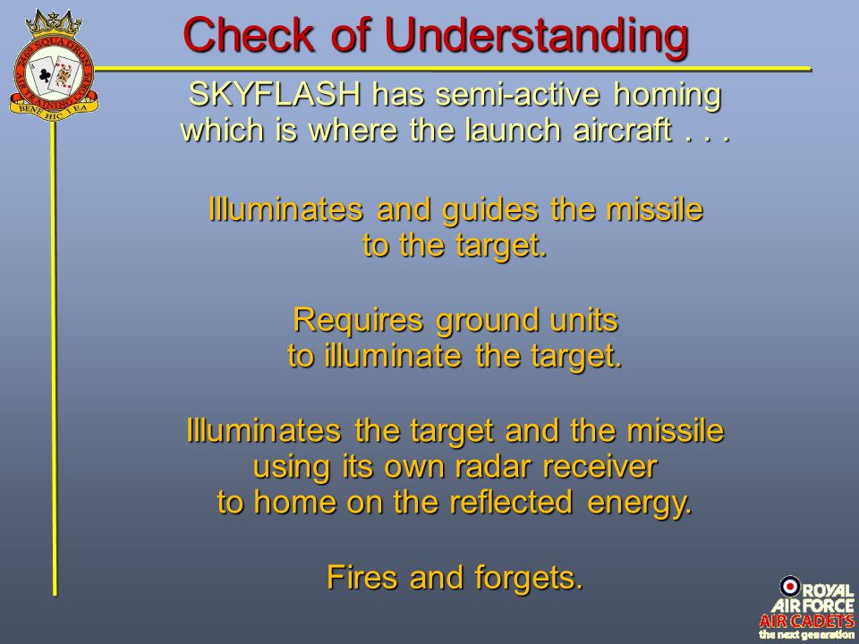 Check of Understanding SKYFLASH has semi-active homing which is where the launch aircraft... Requires ground units to illuminate the target. Fires and